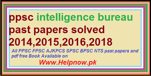 ppsc intelligence bureau past papers solved 2014,2015,2016,2018